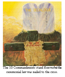 Gods 10 Commandments stand forever but the ceremonial law was nailed to the cross.